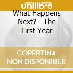 What Happens Next? - The First Year cd musicale di What happens next?