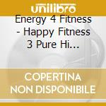 Energy 4 Fitness - Happy Fitness 3 Pure Hi Energy cd musicale di Energy 4 fitness