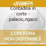 Contadina in corte - palacio,rigacci cd musicale di A. Sacchini