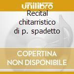 Recital chitarristico di p. spadetto cd musicale di Spadetto p. -vv.aa.