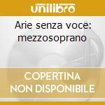 Arie senza voce: mezzosoprano cd musicale di Artisti Vari