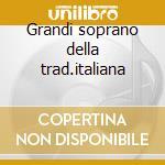 Grandi soprano della trad.italiana cd musicale di Artisti Vari