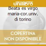 Beata es virgo maria-cor.univ. di torino cd musicale di Artisti Vari