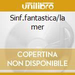 Sinf.fantastica/la mer cd musicale di Hector Berlioz