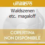 Waldszenen etc. magaloff cd musicale di Artisti Vari