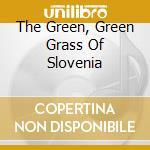 THE GREEN, GREEN GRASS OF SLOVENIA cd musicale di WILLARD GRANT CONSPI