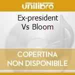 Ex-president Vs Bloom cd musicale di EX-PRESIDENT/BLOOM