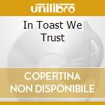 IN TOAST WE TRUST cd musicale di ONE GOOD ROUND