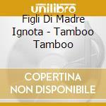 TAMBOO TAMBOO cd musicale di FIGLI DI MADRE IGNOT