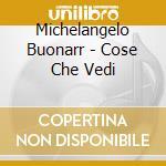 Michelangelo Buonarr - Cose Che Vedi cd musicale di BUONARROTI MICHELANGELO