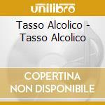 Tasso Alcolico - Tasso Alcolico cd musicale di TASSO ALCOLICO