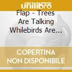 Flap - Trees Are Talking Whilebirds Are Singing cd musicale di FLAP
