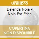 Delenda Noia - Noia Est Etica cd musicale di Noia Delenda