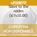 Slave to the riddim (�10.00) cd musicale di Orobians