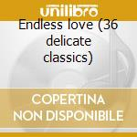 Endless love (36 delicate classics) cd musicale di New talents for 3rd
