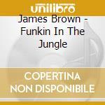 James Brown - Funkin In The Jungle cd musicale di James Brown