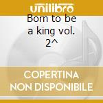 Born to be a king vol. 2^ cd musicale di Elvis Presley