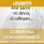 Arie sacre - m.devia, d.callegari (dir) cd musicale di Devia m. - mozart