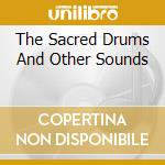 THE SACRED DRUMS AND OTHER SOUNDS cd musicale di ARTISTI VARI