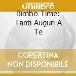 BIMBO TIME: TANTI AUGURI A TE cd musicale di ARTISTI VARI