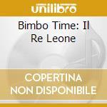 BIMBO TIME: IL RE LEONE cd musicale di ARTISTI VARI