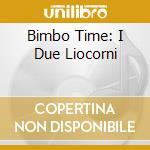 BIMBO TIME: I DUE LIOCORNI cd musicale di ARTISTI VARI