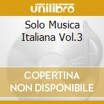 SOLO MUSICA ITALIANA VOL.3 cd musicale di ARTISTI VARI