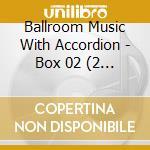 Ballroom Music With Accordion - Box 02 (2 Cd) cd musicale di