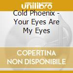 Cold Phoenix - Your Eyes Are My Eyes cd musicale di Phoenix Cold