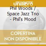 Phil Woods & Space Jazz Trio - Phil'S Mood cd musicale di WOODS PHIL/PIERANUNZI ENRICO