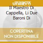 IL MAESTRO DI CAPPELLA, LI DUE BARONI DI cd musicale di Domenico Cimarosa