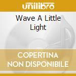 WAVE A LITTLE LIGHT cd musicale di MYSTIC DIVERSIONS