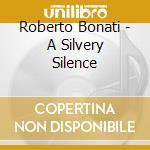 Roberto Bonati - A Silvery Silence cd musicale di ROBERTO BONATI