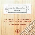 La Musica A Cremona Al Tempo Di Monteverdi cd musicale