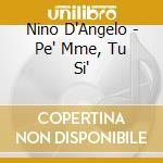 Nino D'Angelo - Pe' Mme, Tu Si' cd musicale di D'ANGELO NINO