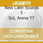 New Latin Sounds - 5 - Sol, Arena Y? cd musicale di ARTISTI VARI