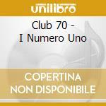 Club 70 - I Numero Uno cd musicale di ARTISTI VARI