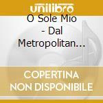 O Sole Mio - Dal Metropolitan Di N.Y. cd musicale di ARTISTI VARI