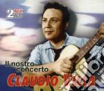IL NOSTRO CONCERTO (2CD) cd musicale di VILLA CLAUDIO