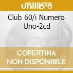 CLUB 60/I NUMERO UNO-2CD cd musicale di ARTISTI VARI