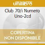 CLUB 70/I NUMERO UNO-2CD cd musicale di ARTISTI VARI