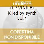 (LP VINILE) Killed by synth vol.1 lp vinile di Artisti Vari