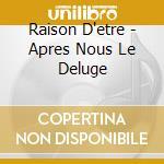 Raison D'etre - Apres Nous Le Deluge cd musicale di D'etre Raison