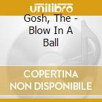 Gosh, The - Blow In A Ball cd musicale di The Gosh