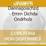 Dannagoischzd - Emm Dichda Ondrholz cd musicale di DANNAGOISCHZD