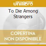 TO DIE AMONG STRANGERS                    cd musicale di ROME