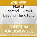 VIEWS BEYOND THE CITY WALL                cd musicale di MARTIAL CANTEREL & S