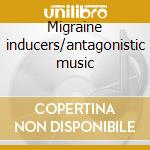 Migraine inducers/antagonistic music cd musicale