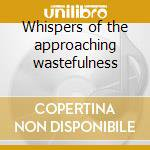 Whispers of the approaching wastefulness cd musicale