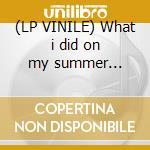 (LP VINILE) What i did on my summer holidays lp vinile